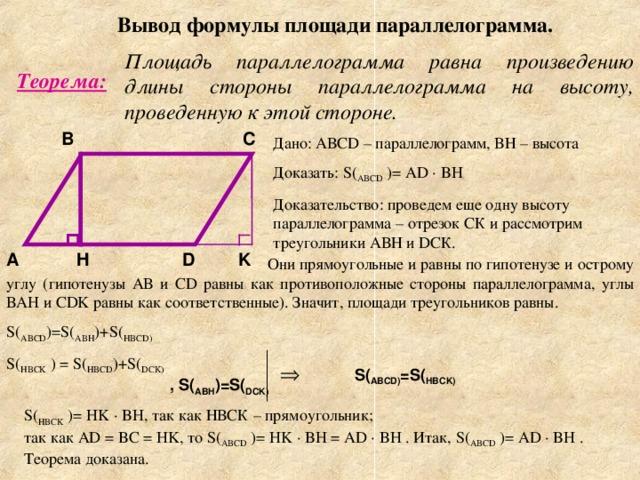 Вывод формулы площади параллелограмма. Площадь параллелограмма равна произведению длины стороны параллелограмма на высоту, проведенную к этой стороне. Теорема: C B Дано: АВС D – параллелограмм, ВН – высота Доказать: S ( ABCD  ) = AD · BH Доказательство: проведем еще одну высоту параллелограмма – отрезок СК и рассмотрим треугольники АВН и D СК. D H K A  Они прямоугольные и равны по гипотенузе и острому углу (гипотенузы АВ и С D равны как противоположные стороны параллелограмма, углы ВА H и CDK равны как соответственные). Значит, площади треугольников равны. S ( ABCD )= S ( ABH )+ S ( HBCD ) S ( HBCK  ) = S ( HBCD )+ S ( DCK ) S ( ABCD ) =S ( HBCK ) , S ( ABH )= S ( DCK ) S ( HBCK  ) = HK · BH, так как НВСК – прямоугольник ; так как AD = BC = HK, то S ( ABCD  ) = HK · BH = AD · BH . Итак, S ( ABCD  ) = AD · BH . Теорема доказана.