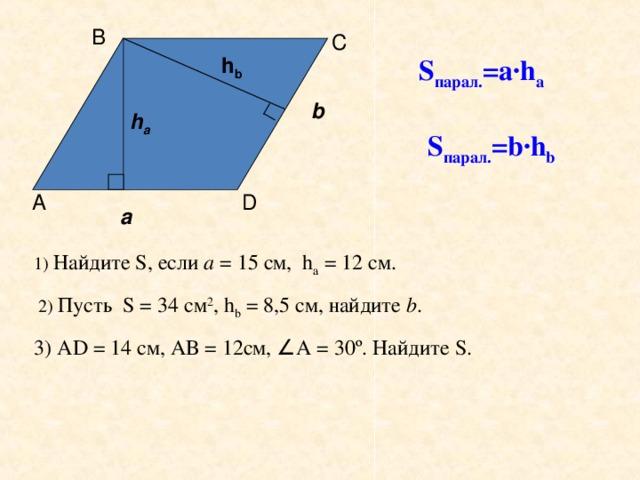 В С h b S парал. =а ·h a b h a S парал. = b·h b А D а 1) Найдите S , если а = 15 см, h a = 12 см.  2) Пусть S = 34 см 2 , h b = 8,5 см, найдите b . 3) А D = 14 см, АВ = 12см, ∠ А = 30 º . Найдите S .
