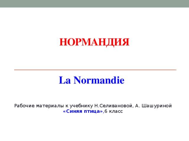 Нормандия La Normandie La Suisse est un pays d' Europe centrale. Рабочие материалы к учебнику Н.Селивановой, А. Шашуриной «Синяя птица» , 6 класс