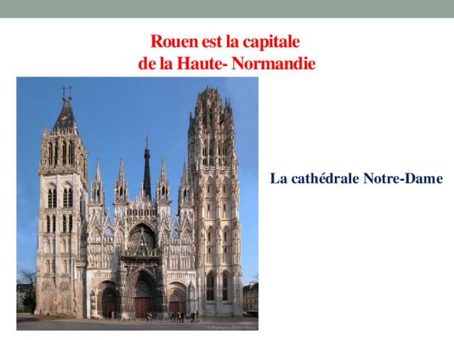 Rouen est la capitale  de la Haute- Normandie La cathédrale Notre-Dame