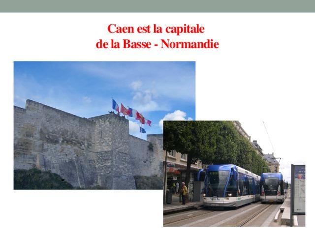 Caen est la capitale  de la Basse - Normandie