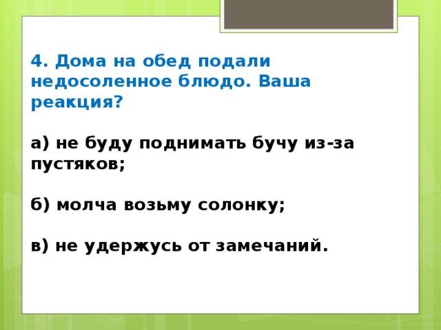 4. Дома на обед подали недосоленное блюдо. Ваша реакция? а) не буду поднимать бучу из-за пустяков;  б) молча возьму солонку;  в) не удержусь от замечаний.