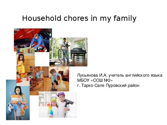 Household chores in my family Лукьянова И.А. учитель английского языка МБОУ «СОШ №2» г. Тарко-Сале Пуровский район