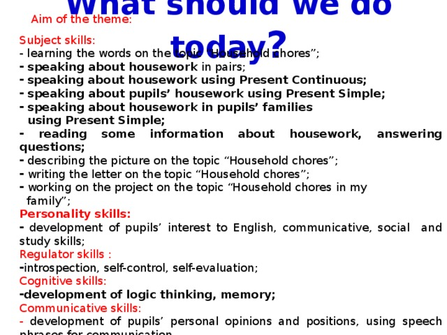 """What should we do today ? Aim of the theme: Subject skills: - learning the words on the topic """"Household chores"""";  speaking about housework in pairs;  speaking about housework using Present Continuous;  speaking about pupils' housework using Present Simple;  speaking about housework in pupils' families  using Present Simple;  reading some information about housework, answering questions;  describing the picture on the topic """"Household chores"""";  writing the letter on the topic """"Household chores"""";  working on the project on the topic """"Household chores in my  family""""; Personality skills:  development of pupils' interest to English, communicative, social and study skills; Regulator skills : introspection, self-control, self-evaluation; Cognitive skills: development of logic thinking, memory; Communicative skills: - development of pupils' personal opinions and positions, using speech phrases for communication."""