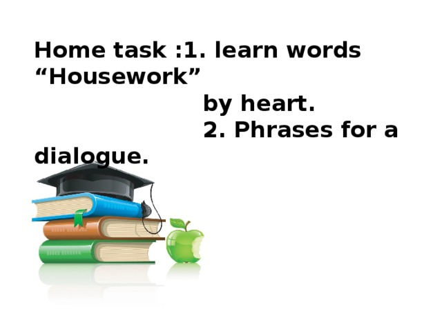 """Home task :1. learn words """"Housework""""  by heart.  2. Phrases for a dialogue."""