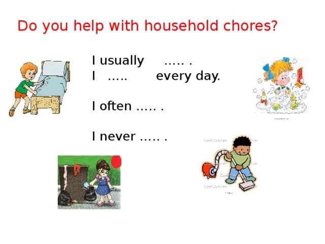 Do you help with household chores? I usually ….. . I ….. every day. I often ….. . I never ….. .