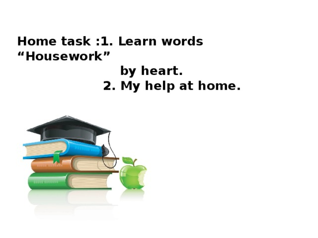 """Home task :1. Learn words """"Housework""""  by heart.  2. My help at home."""
