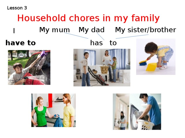 Lesson 3 Household chores in my family I  My mum My dad My sister/brother have to has to