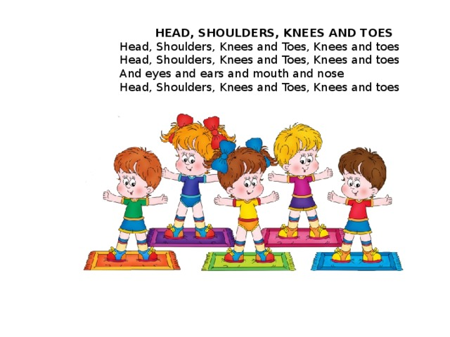 HEAD, SHOULDERS, KNEES AND TOES Head, Shoulders, Knees and Toes, Knees and toes  Head, Shoulders, Knees and Toes, Knees and toes  And eyes and ears and mouth and nose  Head, Shoulders, Knees and Toes, Knees and toes