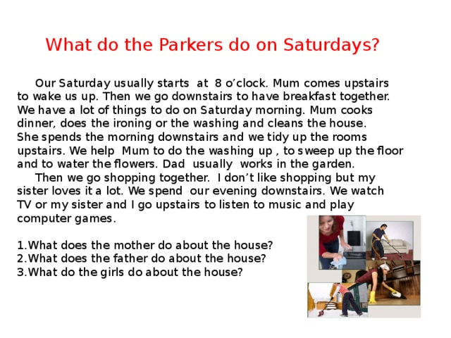 What do the Parkers do on Saturdays?  Our Saturday usually starts at 8 o'clock. Mum comes upstairs to wake us up. Then we go downstairs to have breakfast together. We have a lot of things to do on Saturday morning. Mum cooks dinner, does the ironing or the washing and cleans the house. She spends the morning downstairs and we tidy up the rooms upstairs. We help Mum to do the washing up , to sweep up the floor and to water the flowers. Dad usually works in the garden.  Then we go shopping together. I don't like shopping but my sister loves it a lot. We spend our evening downstairs. We watch TV or my sister and I go upstairs to listen to music and play computer games.