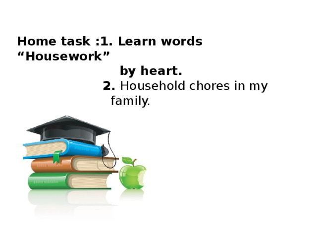 """Home task :1. Learn words """"Housework""""  by heart.  2. Household chores in my  family."""