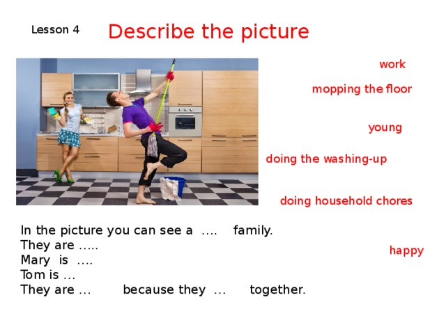 Describe the picture Lesson 4 work mopping the floor young doing the washing-up doing household chores In the picture you can see a …. family. They are ….. Mary is …. Tom is … They are … because they … together. happy