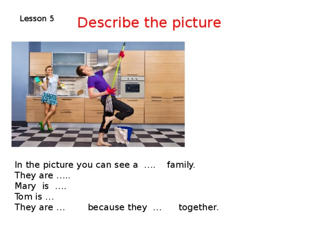 Describe the picture Lesson 5 In the picture you can see a …. family. They are ….. Mary is …. Tom is … They are … because they … together.