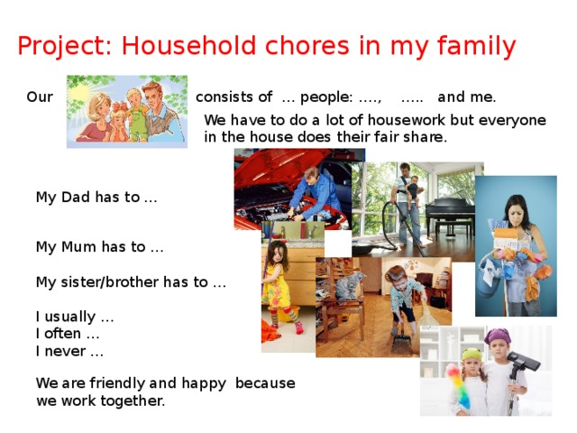 Project: Household chores in my family Our consists of … people: …., ….. and me. We have to do a lot of housework but everyone in the house does their fair share. My Dad has to … My Mum has to … My sister/brother has to … I usually … I often … I never … We are friendly and happy because we work together.
