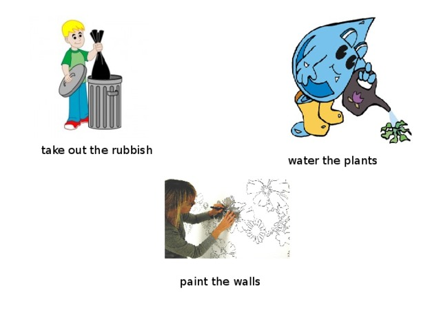 take out the rubbish water the plants paint the walls