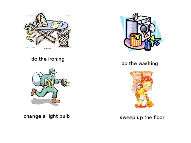 do the ironing do the washing change a light bulb sweep up the floor