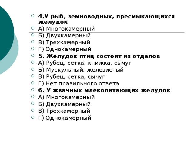 4.У рыб, земноводных, пресмыкающихся желудок  А) Многокамерный Б) Двухкамерный В) Трехкамерный Г) Однокамерный 5. Желудок птиц состоит из отделов А) Рубец, сетка, книжка, сычуг Б) Мускульный, железистый В) Рубец, сетка, сычуг Г) Нет правильного ответа 6. У жвачных млекопитающих желудок  А) Многокамерный Б) Двухкамерный В) Трехкамерный Г) Однокамерный