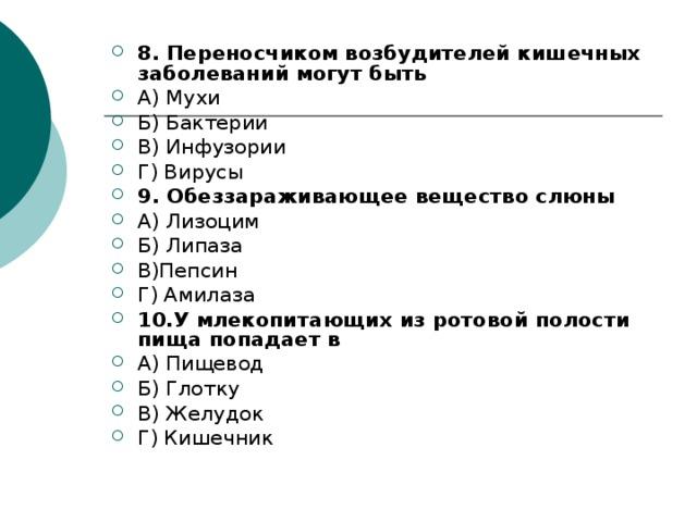 8. Переносчиком возбудителей кишечных заболеваний могут быть А) Мухи Б) Бактерии В) Инфузории Г) Вирусы 9. Обеззараживающее вещество слюны А) Лизоцим Б) Липаза В)Пепсин Г) Амилаза 10.У млекопитающих из ротовой полости пища попадает в А) Пищевод Б) Глотку В) Желудок Г) Кишечник