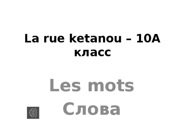 La rue ketanou – 10А класс Les mots Слова