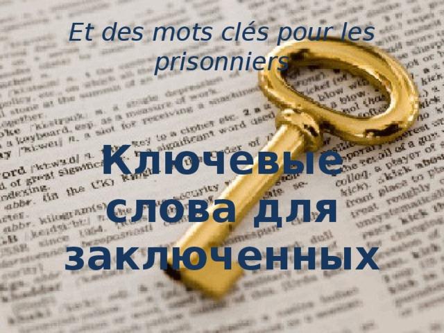 Et des mots clés pour les prisonniers     Ключевые слова для заключенных