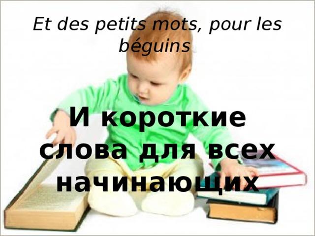 Et des petits mots, pour les béguins     И короткие слова для всех начинающих