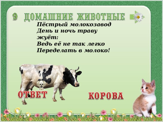 Пёстрый молокозавод День и ночь траву жуёт: Ведь её не так легко Переделать в молоко!   3