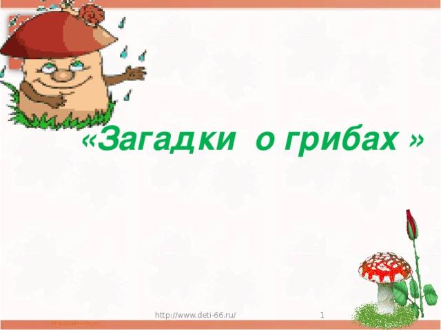 «Загадки о грибах » http://www.deti-66.ru/