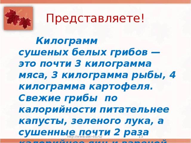 Представляете!  Килограмм сушеныхбелыхгрибов— это почти 3 килограмма мяса, 3килограмма рыбы, 4 килограмма картофеля. Свежие грибы по калорийности питательнее капусты, зеленого лука, а сушенные почти 2 раза калорийнее яиц и вареной колбасы . http://www.deti-66.ru/