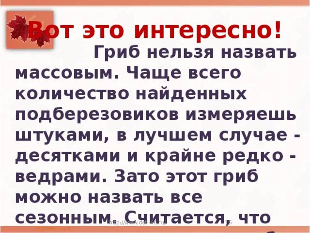Вот это интересно!  Гриб нельзя назвать массовым. Чаще всего количество найденных подберезовиков измеряешь штуками, в лучшем случае - десятками и крайне редко - ведрами. Зато этот гриб можно назвать все сезонным. Считается, что растет он с июля по октябрь. http://www.deti-66.ru/