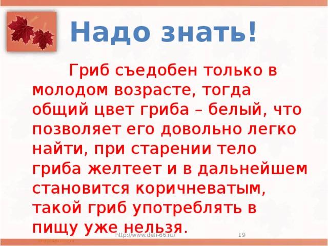 Надо знать!  Гриб съедобен только в молодом возрасте, тогда общий цвет гриба – белый, что позволяет его довольно легко найти, при старении тело гриба желтеет и в дальнейшем становится коричневатым, такой гриб употреблять в пищу уже нельзя. http://www.deti-66.ru/