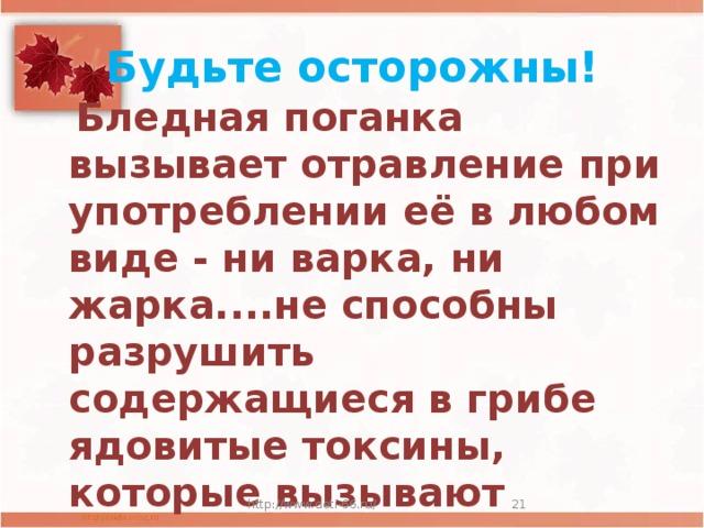 Будьте осторожны!  Бледная поганка вызывает отравление при употреблении её в любом виде - ни варка, ни жарка....не способны разрушить содержащиеся в грибе ядовитые токсины, которые вызывают смерть незадачливого грибника.   http://www.deti-66.ru/