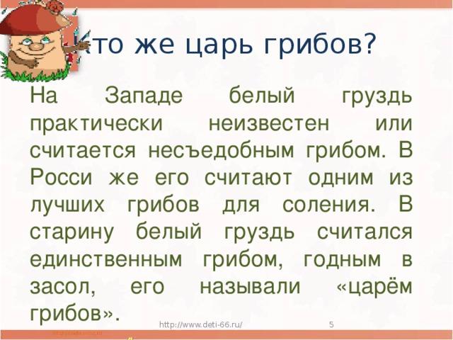 Кто же царь грибов? На Западе белый груздь практически неизвестен или считается несъедобным грибом. В Росси же его считают одним из лучших грибов для соления. В старину белый груздь считался единственным грибом, годным в засол, его называли «царём грибов». http://www.deti-66.ru/