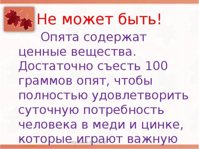 Не может быть!  Опята содержат ценные вещества. Достаточно съесть 100 граммов опят, чтобы полностью удовлетворить суточную потребность человека в меди и цинке, которые играют важную роль в кроветворении. http://www.deti-66.ru/