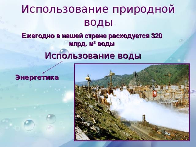 Использование природной воды Ежегодно в нашей стране расходуется 320 млрд. м 3 воды Использование воды Энергетика Рыболовство Бытовые  нужды