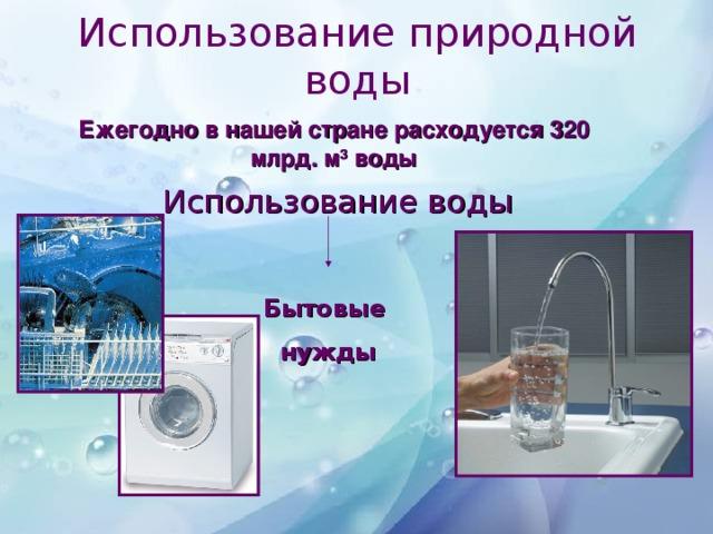 Использование природной воды Ежегодно в нашей стране расходуется 320 млрд. м 3 воды Использование воды Бытовые  нужды