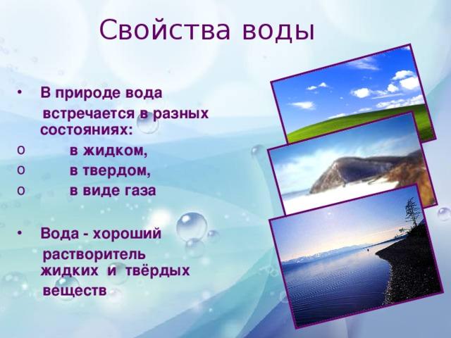 Свойства воды В природе вода  встречается в разных состояниях:  в жидком,  в твердом,  в виде газа  Вода - хороший  растворитель  жидких и твёрдых  веществ
