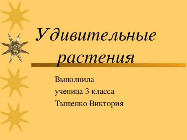 Удивительные растения Выполнила ученица 3 класса Тыщенко Виктория
