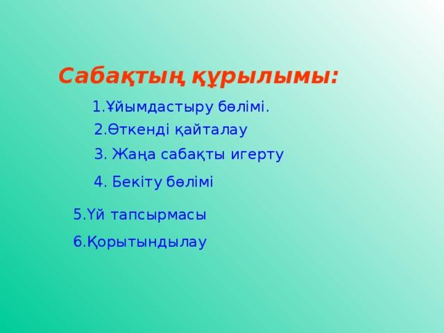Сабақтың құрылымы:  1.Ұйымдастыру бөлімі.  5. Үй тапсырмасы  6. Қорытындылау 2. Өткенді қайталау 3. Жаңа сабақты игерту 4. Бекіту бөлімі