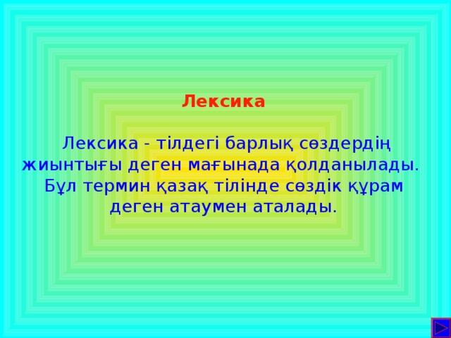 Лексика  Лексика  - тілдегі барлық сөздердің жиынтығы деген мағынада қолданылады. Бұл термин қазақ тілінде сөздік құрам деген атаумен аталады.