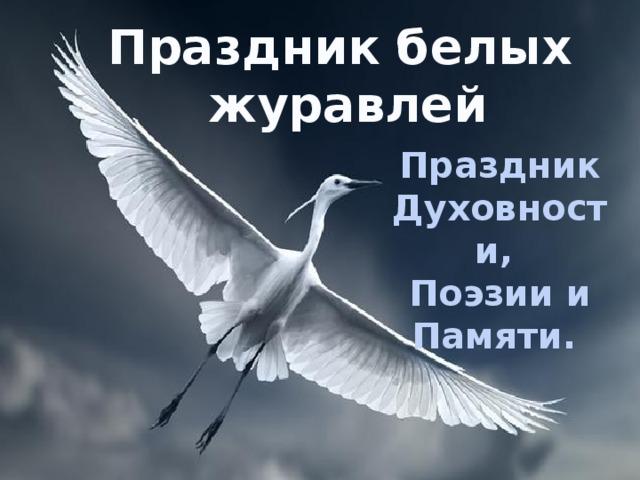 Праздник белых  журавлей Праздник Духовности, Поэзии и Памяти.
