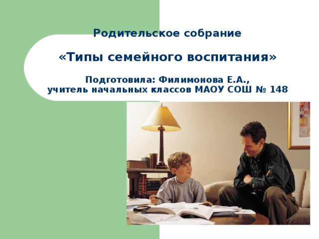 Родительское собрание   «Типы семейного воспитания»   Подготовила: Филимонова Е.А.,  учитель начальных классов МАОУ СОШ № 148