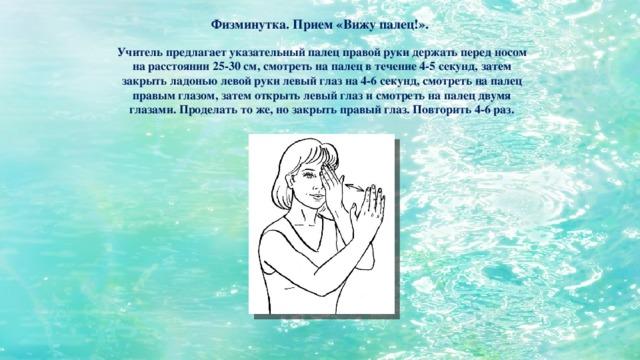 Физминутка. Прием «Вижу палец!». Учитель предлагает указательный палец правой руки держать перед носом на расстоянии 25-30 см, смотреть на палец в течение 4-5 секунд, затем закрыть ладонью левой руки левый глаз на 4-6 секунд, смотреть на палец правым глазом, затем открыть левый глаз и смотреть на палец двумя глазами. Проделать то же, но закрыть правый глаз. Повторить 4-6 раз.