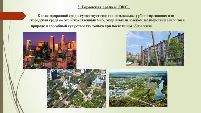 5. Городская среда и ОКС .  Кроме природной среды существует еще так называемая урбанизированная или городская среда — это искусственный мир, созданный человеком, не имеющий аналогов в природе и способный существовать только при постоянном обновлении.