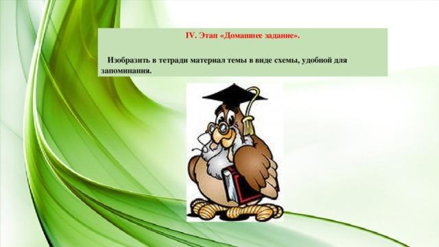 IV. Этап «Домашнее задание».   Изобразить в тетради материал темы в виде схемы, удобной для запоминания.