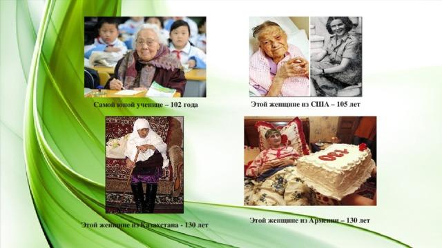 Самой юной ученице – 102 года Этой женщине из США – 105 лет Этой женщине из Армении – 130 лет Этой женщине из Казахстана - 130 лет