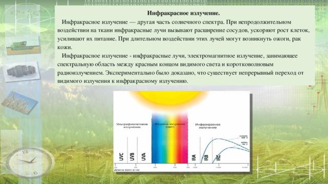 Инфракрасное излучение.   Инфракрасное излучение — другая часть солнечного спектра. При непродолжительном воздействии на ткани инфракрасные лучи вызывают расширение сосудов, ускоряют рост клеток, усиливают их питание. При длительном воздействии этих лучей могут возникнуть ожоги, рак кожи.  Инфракрасное излучение - инфракрасные лучи, электромагнитное излучение, занимающее спектральную область между красным концом видимого света и коротковолновым радиоизлучением.  Экспериментально было доказано, что существует непрерывный переход от видимого излучения к инфракрасному излучению.