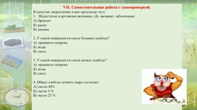 VII. Самостоятельная работа с самопроверкой. В качестве закрепления я вам предлагаю тест: Недостаток в организме витамина «Д» вызывает заболевание: А) бронхит Б) рахит В) анемия 2. У какой поверхности самое большое альбедо? А) травяного покрова Б) воды В) снега 3. У какой поверхности самое низкое альбедо? А) травяного покрова Б) воды В) снега 4. Общее альбедо  земного шара состаляет А) около 40% Б) около 5 % В) около 25 %