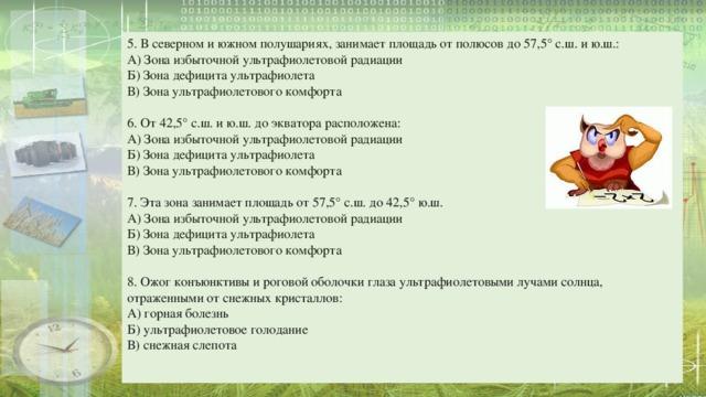 5. В северном и южном полушариях, занимает площадь от полюсов до 57,5° с.ш. и ю.ш.: А) Зона избыточной ультрафиолетовой радиации Б) Зона дефицита ультрафиолета В) Зона ультрафиолетового комфорта 6. От 42,5° с.ш. и ю.ш. до экватора расположена: А) Зона избыточной ультрафиолетовой радиации Б) Зона дефицита ультрафиолета В) Зона ультрафиолетового комфорта 7. Эта зона занимает площадь от 57,5° с.ш. до 42,5° ю.ш. А) Зона избыточной ультрафиолетовой радиации Б) Зона дефицита ультрафиолета В) Зона ультрафиолетового комфорта 8. Ожог конъюнктивы и роговой оболочки глаза ультрафиолетовыми лучами солнца, отраженными от снежных кристаллов: А) горная болезнь Б) ультрафиолетовое голодание В) снежная слепота