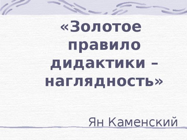 «Золотое правило дидактики – наглядность»  Ян Каменский
