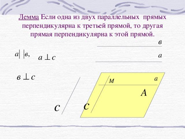 Лемма Если одна из двух параллельных прямых перпендикулярна к третьей прямой, то другая прямая перпендикулярна к этой прямой.